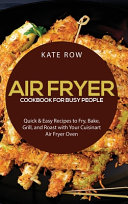 Air Fryer Cookbook for Busy People  Quick   Easy Recipes to Fry  Bake  Grill  and Roast with Your Cuisinart Air Fryer Oven