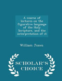 A Course of Lectures on the Figurative Language of the Holy Scripture, and the Interpretation of It - Scholar's Choice Edition