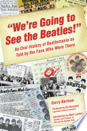 """""""We're Going to See the Beatles!""""  : An Oral History of Beatlemania as Told by the Fans Who Were There"""