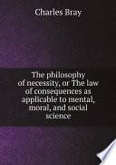 The philosophy of necessity  or The law of consequences as applicable to mental  moral  and social science