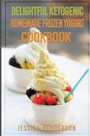 Delightful Ketogenic Homemade Frozen Yogurt Cookbook Book