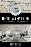 The Whitman Revolution Sex, Poetry, and Politics / Betsy Erkkila