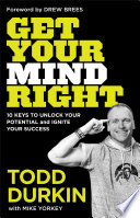 """Get Your Mind Right: 10 Keys to Unlock Your Potential and Ignite Your Success"" by Todd Durkin, Mike Yorkey"