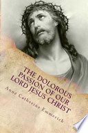 The Dolorous (Sorrowful) Passion of Our Lord Jesus Christ  : From the Meditations of Blessed Anne Catherine Emmerich