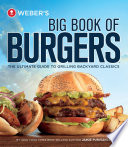 Weber's Big Book of Burgers  : The Ultimate Guide to Grilling Incredible Backyard Fare