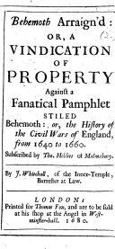 Behemoth Arraign'd: Or, A Vindication of Property Against a Fanatical Pamphlet Stiled Behemoth: Or, The History of the Civil Wars of England from 1640 to 1660. Subscribed by Tho. Hobbes of Malmsbury