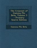The Crescent of Gamma Phi Beta  Volume 5   Primary Source Edition