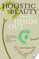"""Holistic Beauty from the Inside Out: Your Complete Guide to Natural Health, Nutrition, and Skincare"" by Julie Gabriel"