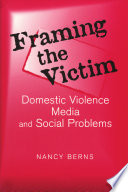 """""""Framing the Victim: Domestic Violence, Media, and Social Problems"""" by Nancy Berns"""