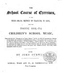 The School Course of Exercises, in the Tonic-Sol-fa Method of Teaching to Sing, and the Tonic-Sol-fa Children's School Music ... Edited by J. Curwen