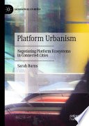 """Platform Urbanism: Negotiating Platform Ecosystems in Connected Cities"" by Sarah Barns"