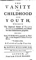 The Vanity of Childhood and Youth  Wherein the Depraved Nature of Young People is Represented     Being     Sermons     To which is Added  a Catechism for Youth      Third Edition
