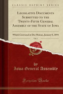 Legislative Documents Submitted To The Twenty Fifth General Assembly Of The State Of Iowa Vol 1