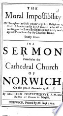 The Moral Impossibility of Protestant Subjects Preserving Their Religious Or Civil Liberties Under Popish Princes ... A Sermon [on Acts Xxvi. 9], Etc