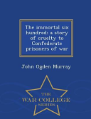 The Immortal Six Hundred  A Story of Cruelty to Confederate Prisoners of War   War College Series