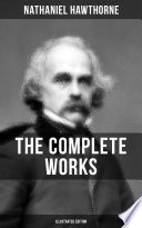 THE COMPLETE WORKS OF NATHANIEL HAWTHORNE  Illustrated Edition