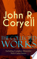 The Collected Works of John R  Coryell  Including Complete Detective Nick Carter Series