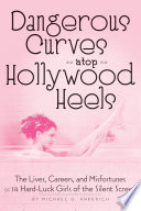 Dangerous Curves atop Hollywood Heels  The Lives  Careers  and Misfortunes of 14 Hard Luck Girls of the Silent Screen