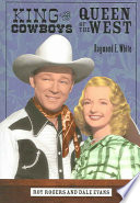 """King of the Cowboys, Queen of the West: Roy Rogers and Dale Evans"" by Raymond E. White"