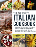 The Complete Italian Cookbook  Discover The Secrets of Italy s Best Home Cooks with More Than 400 Delicious Recipes Easy to Follow  Essential Regiona Book