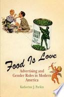 """""""Food is Love: Food Advertising and Gender Roles in Modern America"""" by Katherine J. Parkin"""