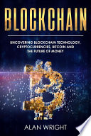 Blockchain: Uncovering Blockchain Technology, Cryptocurrencies, Bitcoin and the Future of Money (Blockchain and Cryptocurrency as the Future of Money, #1)