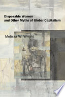 """Disposable Women and Other Myths of Global Capitalism"" by Melissa W. Wright"