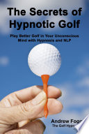 The Secrets of Hypnotic Golf: Play Better Golf in Your Unconscious Mind with Hypnosis and NLP