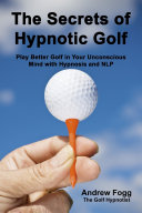 The Secrets of Hypnotic Golf  Play Better Golf in Your Unconscious Mind with Hypnosis and NLP