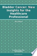 Bladder Cancer  New Insights for the Healthcare Professional  2012 Edition