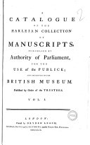 A Catalogue of the Harleian Collection of Manuscripts, Purchased by Authority of Parliament, for the Use of the Publick; and Preserved in the British Museum. Published by Order of the Trustees