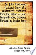 Sir John Hawkwood (L'Acuto) Story of a Condottiere; Translated from the Italian of John Temple-Leade