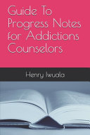 Guide to Progress Notes for Addictions Counselors