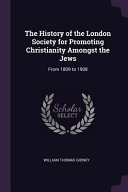 The History of the London Society for Promoting Christianity Amongst the Jews  From 1809 to 1908