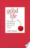 The Good Life  : 30 Steps to Perfecting the Art of Living