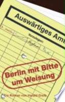 Berlin, mit Bitte um Weisung  : ein Roman