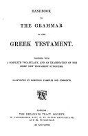 Handbook to the grammar of the Greek Testament  Together with a complete vocabulary  and an examination of the chief New Testament synonyms  Illustrated by     examples and comments   Revised throughout in MS  by Dr  Jacob  and in the proof sheets by R  B  Girdlestone    Published by the Religious Tract Society