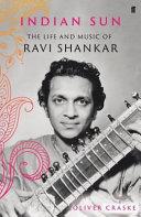 Indian sun : the life and music of Ravi Shankar / Oliver Craske