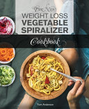 The New Weight Loss Vegetable Spiralizer Cookbook Book