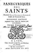 Panégyriques des Saints par le R. P. Jean François Senault, prêtre de l'Oratoire de Jesus. Tome premier [- Tome troisième]. Dernière édition, augmentée d'une table des matières pour les predicateurs