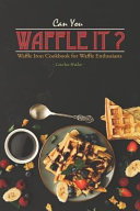 Can You Waffle It   Waffle Iron Cookbook for Waffle Enthusiasts Book