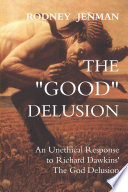 The Good Delusion  An Unethical Response to Richard Dawkins The God Delusion Book PDF