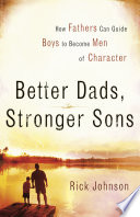 """Better Dads, Stronger Sons: How Fathers Can Guide Boys to Become Men of Character"" by Rick Johnson"