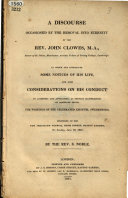 A discourse  occasioned by the removal into eternity of the Rev  John Clowes     in which are introduced some notices of his life  and some considerations on his conduct in accepting and advocating     the writings of the celebrated Emanuel Swedenborg  Delivered at the New Jerusalem Church  Cross Street  Hatton Garden  on Sunday  June 19  1831