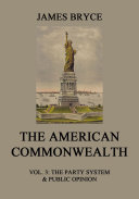 The American Commonwealth Vol. 3: The Party System & Public Opinion