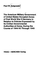 The American Military Government of United States Occupied Zones of Post World War II Germany in Relation to Policies Expressed by Its Civilian Governmental Authorities at Home  During the Course of 1944 45 Through 1949 Book PDF