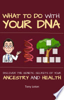 What To Do With Your Dna Discover The Genetic Secrets Of Your Ancestry And Health Book PDF