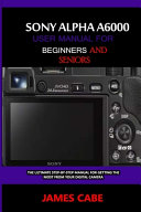 Sony Alpha A6000 User Manual for Beginners and Seniors