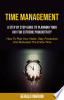 Time Management  A Step by Step Guide to Planning Your Day for Extreme Productivity  How to Plan Your Week  Stay Productive and Motivated the Entire Time