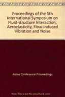 Proceedings of the 5th International Symposium on Fluid Structure Interactions  Aeroelasticity  Flow Induced Vibration and Noise
